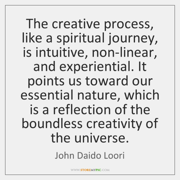 The creative process, like a spiritual journey, is intuitive, non-linear, and experiential. ...