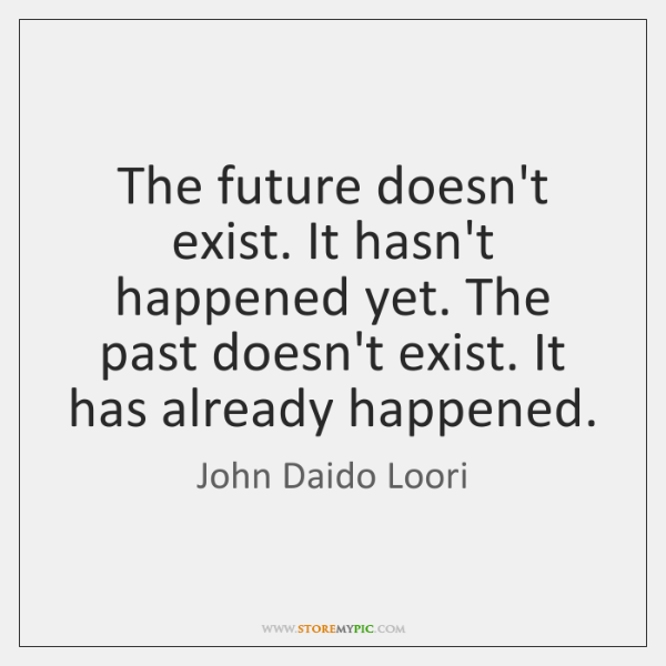 The future doesn't exist. It hasn't happened yet. The past doesn't exist. ...