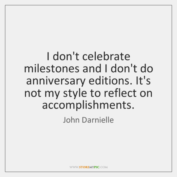 I don't celebrate milestones and I don't do anniversary editions. It's not ...