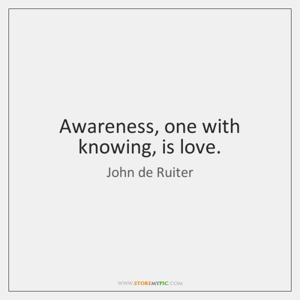 Awareness, one with knowing, is love.