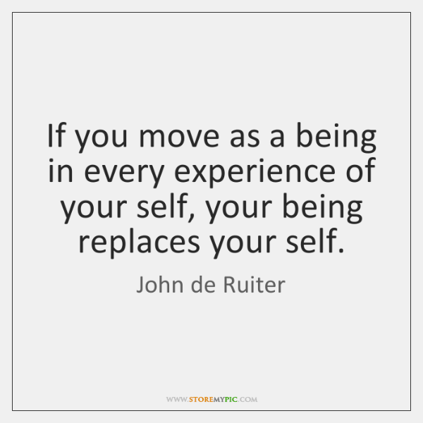 If you move as a being in every experience of your self, ...