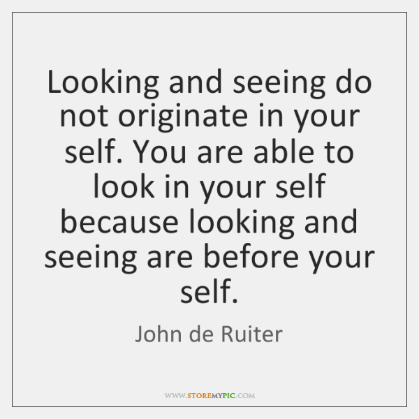 Looking and seeing do not originate in your self. You are able ...