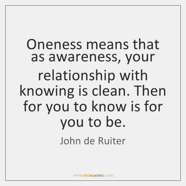Oneness means that as awareness, your relationship with knowing is clean. Then ...
