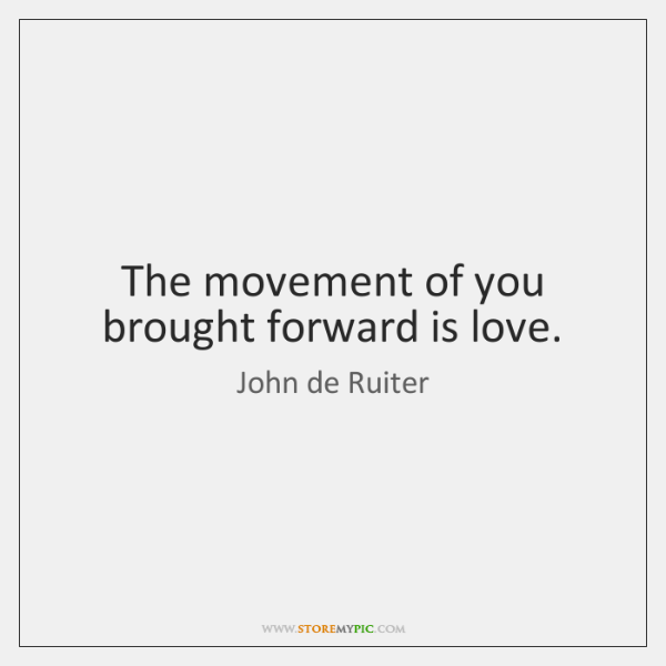 The movement of you brought forward is love.