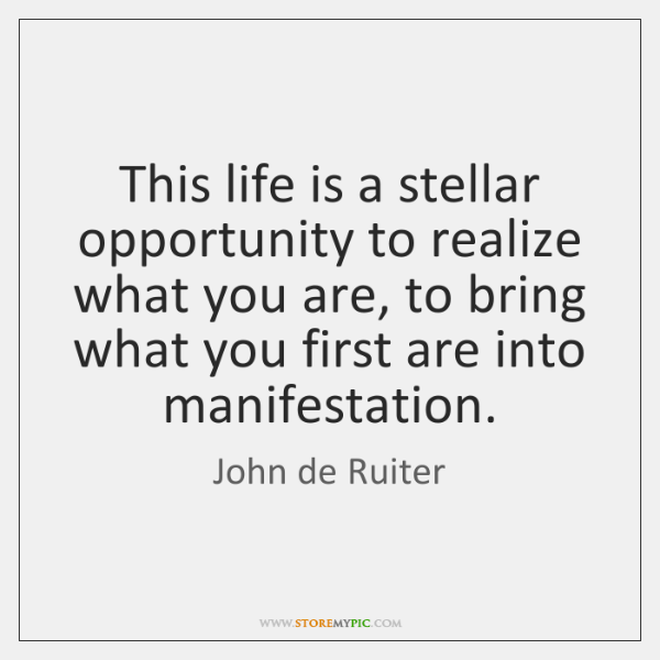 This life is a stellar opportunity to realize what you are, to ...