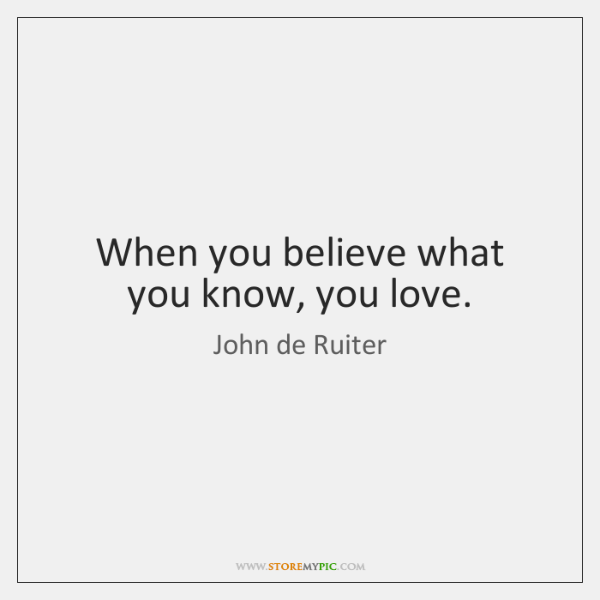 When you believe what you know, you love.