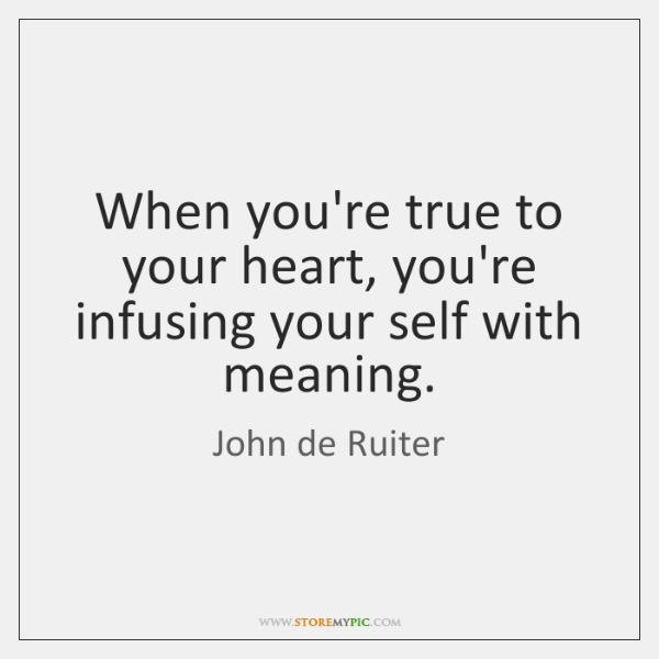 When you're true to your heart, you're infusing your self with meaning.