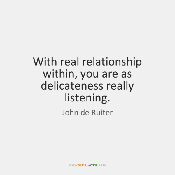 With real relationship within, you are as delicateness really listening.