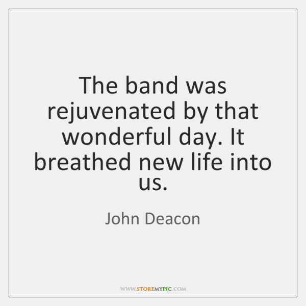 The band was rejuvenated by that wonderful day. It breathed new life ...