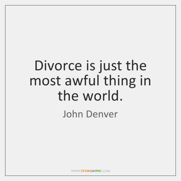 Divorce is just the most awful thing in the world.
