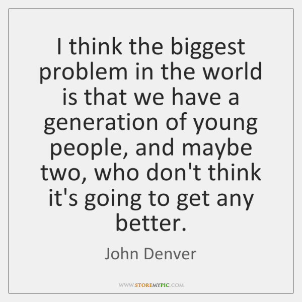 I think the biggest problem in the world is that we have ...