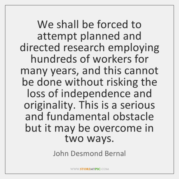 We shall be forced to attempt planned and directed research employing hundreds ...