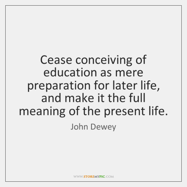 Cease conceiving of education as mere preparation for later life, and make ...