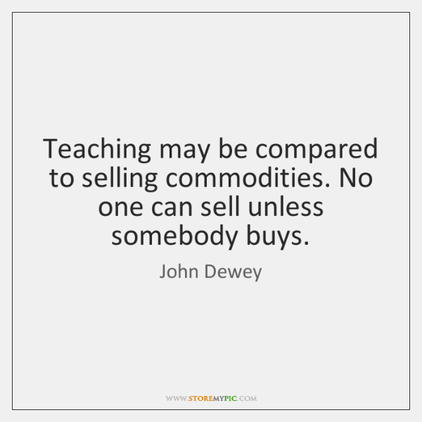 Teaching may be compared to selling commodities. No one can sell unless ...