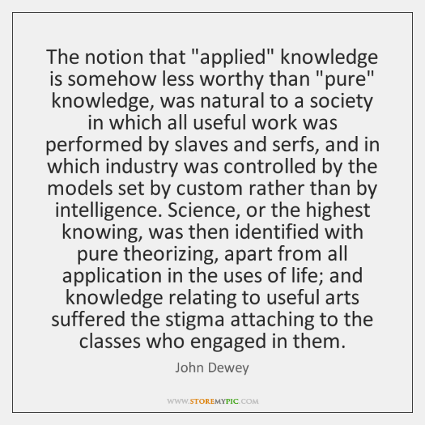 """The notion that """"applied"""" knowledge is somehow less worthy than """"pure"""" knowledge, ..."""
