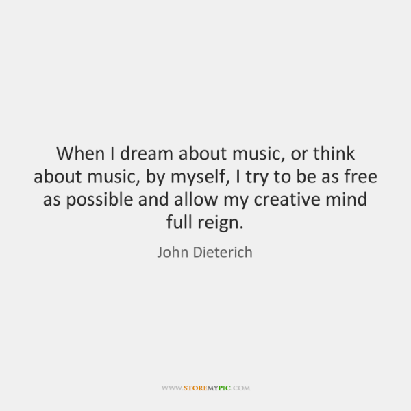 When I dream about music, or think about music, by myself, I ...
