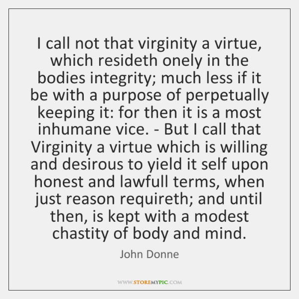 I call not that virginity a virtue, which resideth onely in the ...