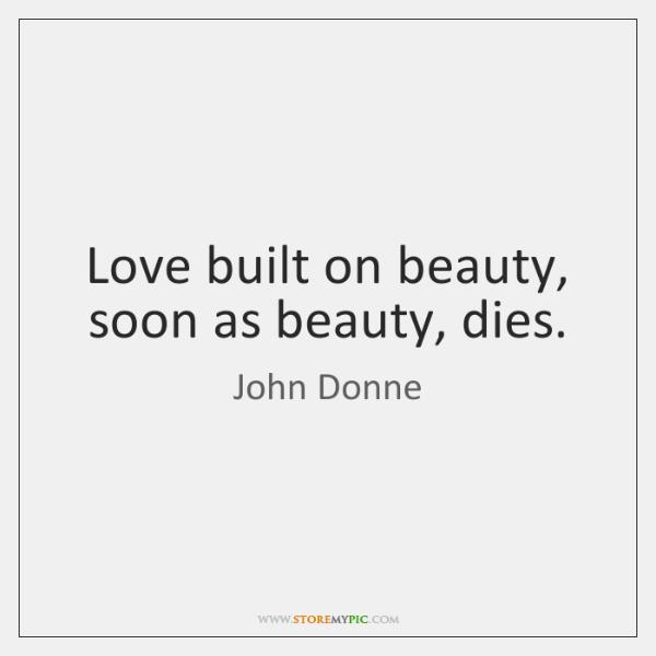 Love built on beauty, soon as beauty, dies.