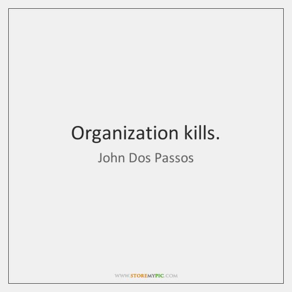 Organization kills.