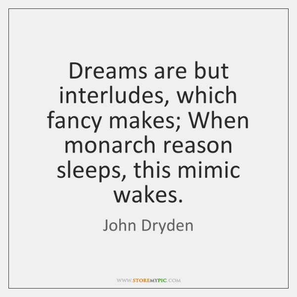 Dreams are but interludes, which fancy makes; When monarch reason sleeps, this ...