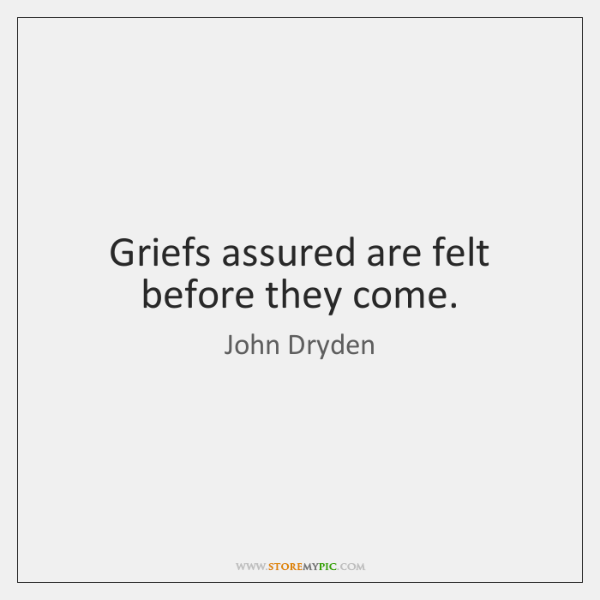 Griefs assured are felt before they come.