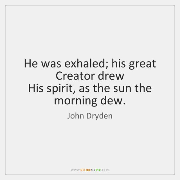 He was exhaled; his great Creator drew   His spirit, as the sun ...