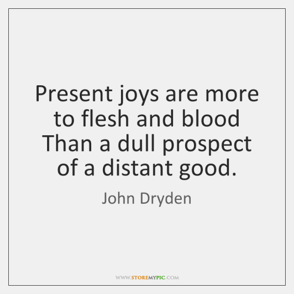 Present joys are more to flesh and blood  Than a dull prospect ...