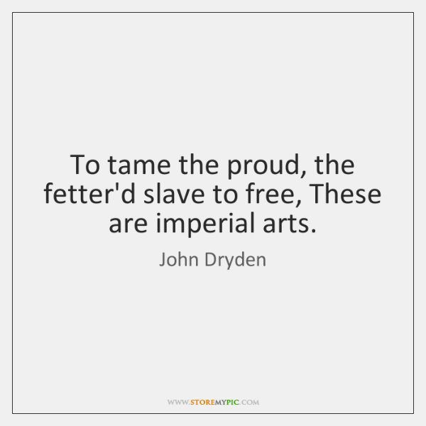 To tame the proud, the fetter'd slave to free, These are imperial ...