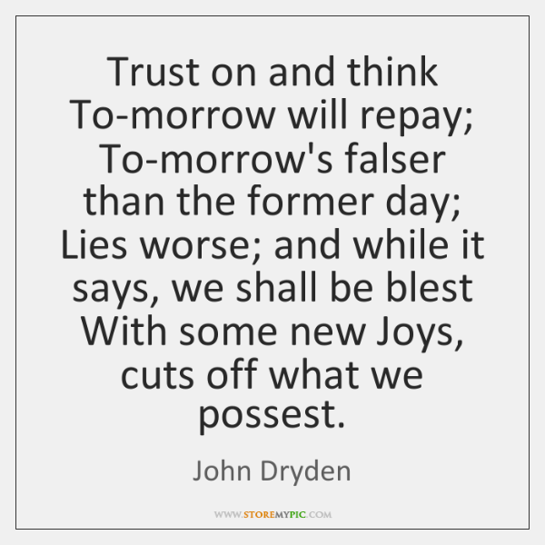 Trust on and think To-morrow will repay; To-morrow's falser than the former ...