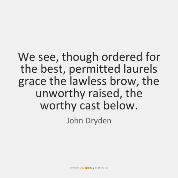 We see, though ordered for the best, permitted laurels grace the lawless ...