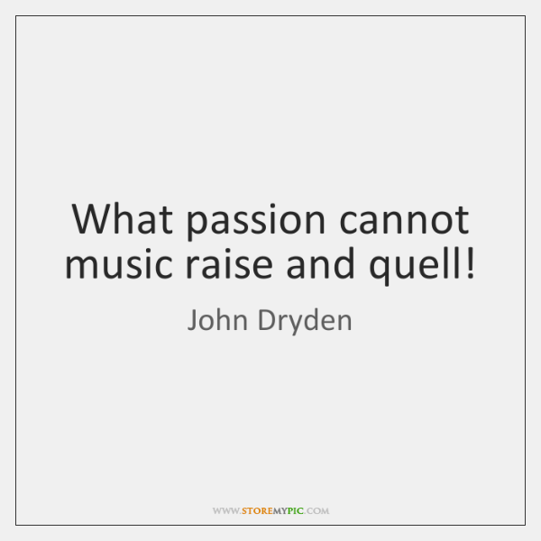 What passion cannot music raise and quell!