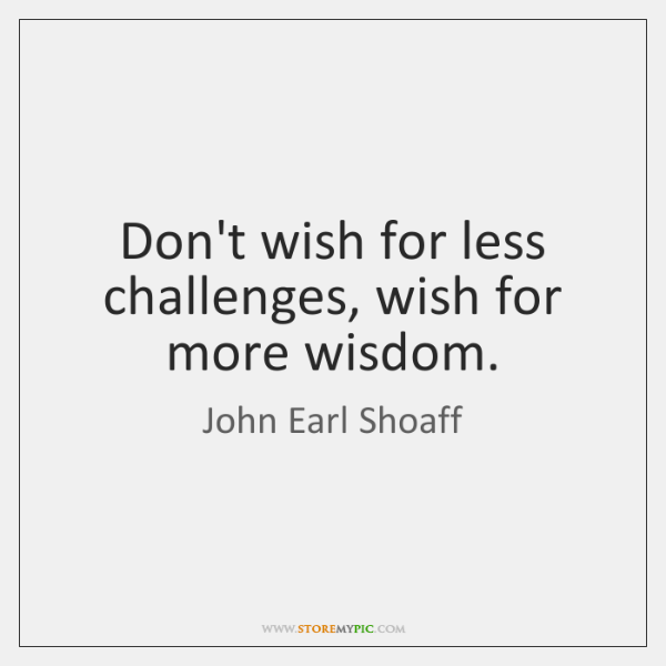 Don't wish for less challenges, wish for more wisdom.