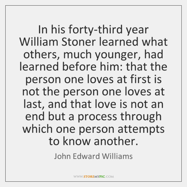 In his forty-third year William Stoner learned what others, much younger, had ...