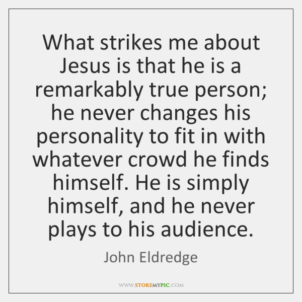 What strikes me about Jesus is that he is a remarkably true ...