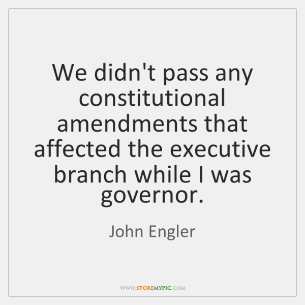 We didn't pass any constitutional amendments that affected the executive branch while ...