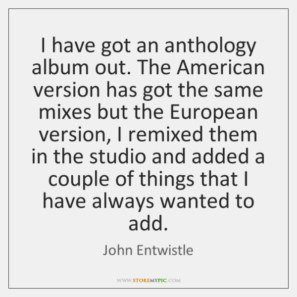 I have got an anthology album out. The American version has got ...