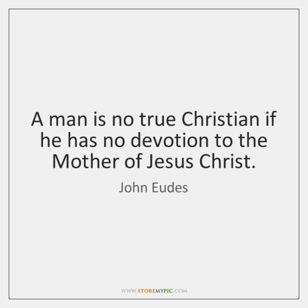 A man is no true Christian if he has no devotion to ...