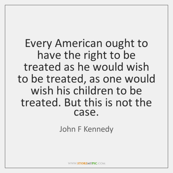 Every American ought to have the right to be treated as he ...