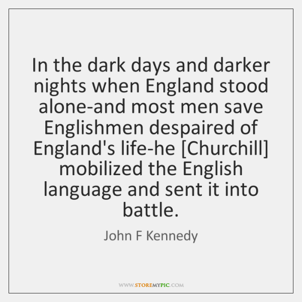 In the dark days and darker nights when England stood alone-and most ...