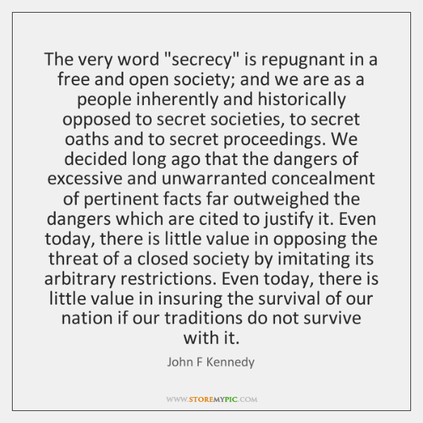 """The very word """"secrecy"""" is repugnant in a free and open society; ..."""