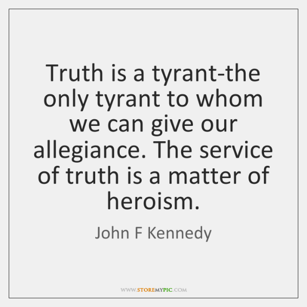 Truth is a tyrant-the only tyrant to whom we can give our ...