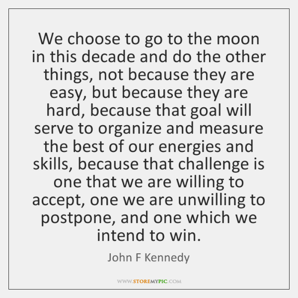 We choose to go to the moon in this decade and do ...