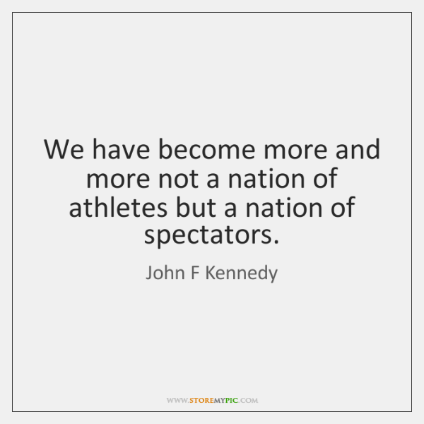 We have become more and more not a nation of athletes but ...