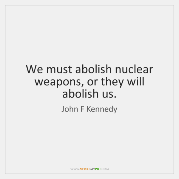 We must abolish nuclear weapons, or they will abolish us.