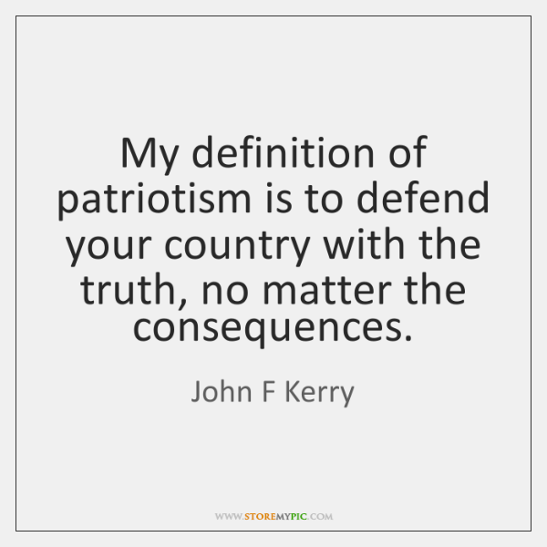 My definition of patriotism is to defend your country with the truth, ...