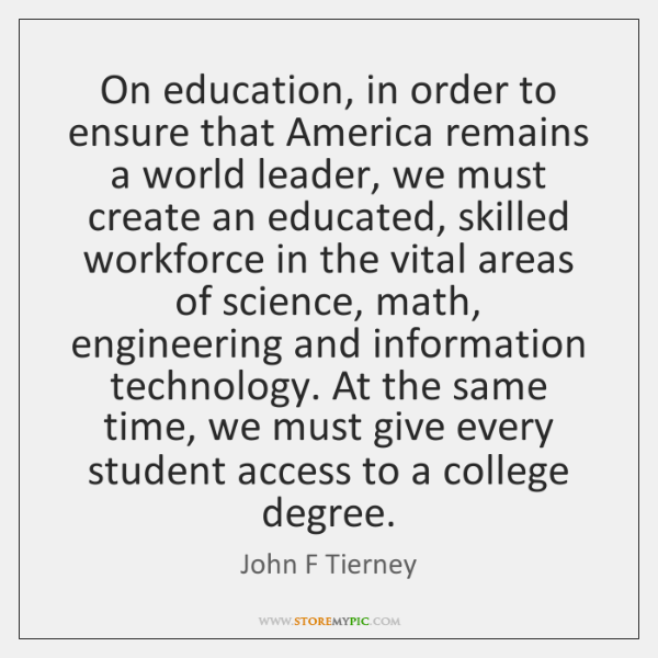 On education, in order to ensure that America remains a world leader, ...