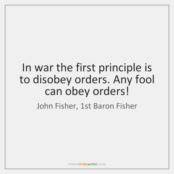 In war the first principle is to disobey orders. Any fool can ...