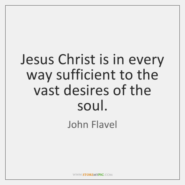 Jesus Christ is in every way sufficient to the vast desires of ...