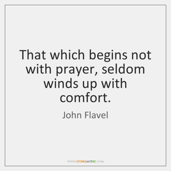 That which begins not with prayer, seldom winds up with comfort.