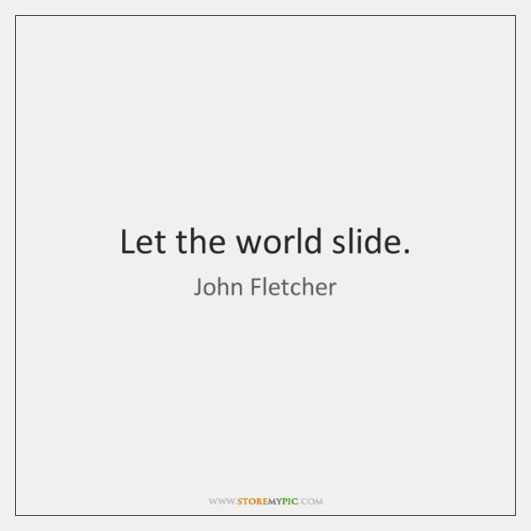 Let the world slide.